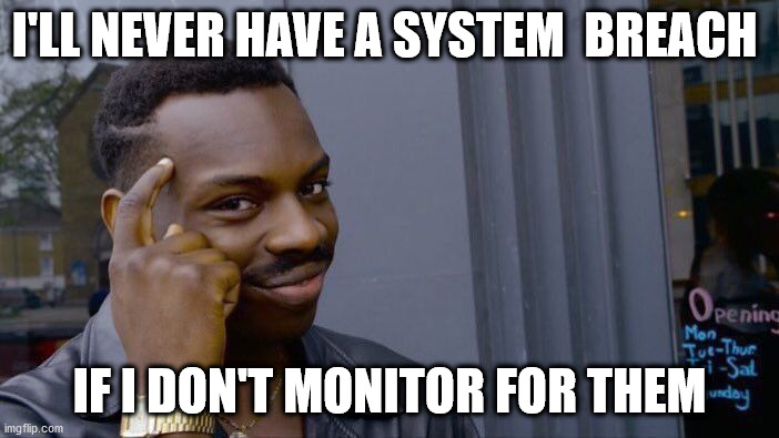 Meme, if you don't monitor for breaches, then you'll never have a breach.